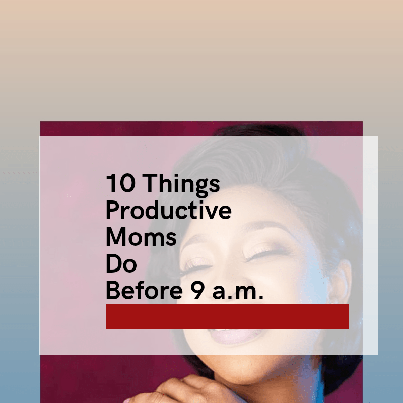 10 Smart Things Productive Moms Do Before 9a.m